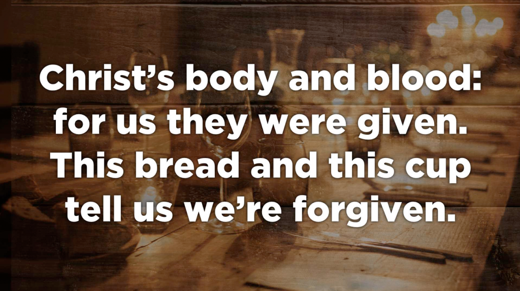 Text over image of a set dining table. Text: Christ's body and blood; for us they were given. This bread and this cup tell us we're forgiven